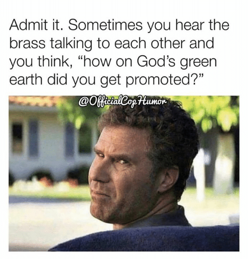 """brass: Admit it. Sometimes you hear the  brass talking to each other and  you think, """"how on God's green  earth did you get promoted?""""  @Ootaleopumor"""