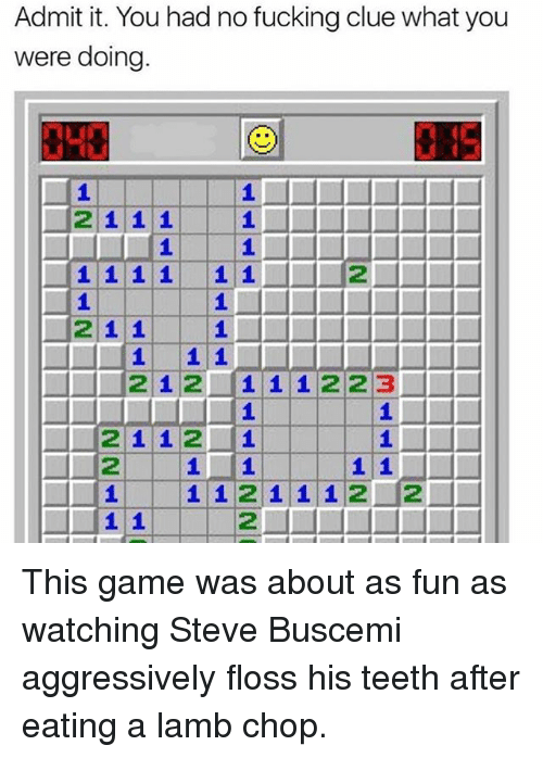 Admittingly: Admit it. You had no fucking clue what you  were doing.  2111  2  21 1  212 1 1 1223  2112 1  112  1 1211 12 2 This game was about as fun as watching Steve Buscemi aggressively floss his teeth after eating a lamb chop.