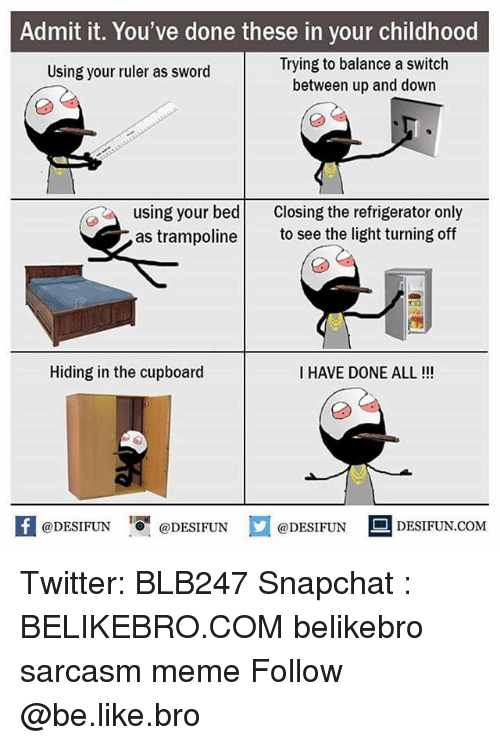 Be Like, Meme, and Memes: Admit it. You've done these in your childhood  Trying to balance a switch  between up and down  Using your ruler as sword  using your bed Closing the refrigerator only  as trampoline to see the light turning off  Hiding in the cupboard  I HAVE DONE ALL!!!  K @DESIFUN 증@DESIFUN  @DESIFUNDESIFUN  @DESIFUNDESIFUN.COM Twitter: BLB247 Snapchat : BELIKEBRO.COM belikebro sarcasm meme Follow @be.like.bro