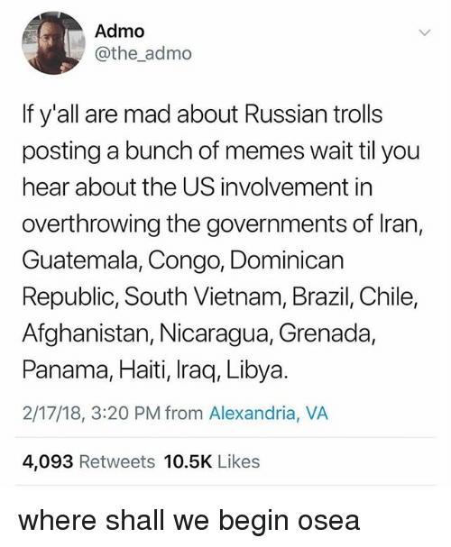 Memes, Afghanistan, and Brazil: Admo  @the_admo  If y'all are mad about Russian trolls  posting a bunch of memes wait til you  hear about the US involvement in  overthrowing the governments of Iran,  Guatemala, Congo, Dominican  Republic, South Vietnam, Brazil, Chile,  Afghanistan, Nicaragua, Grenada,  Panama, Haiti, Iraq, Libya.  2/17/18, 3:20 PM from Alexandria, VA  4,093 Retweets 10.5K Likes where shall we begin osea