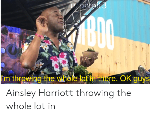 Harriott: ADO  'm throwing the whele lot in there, OK guys Ainsley Harriott throwing the whole lot in