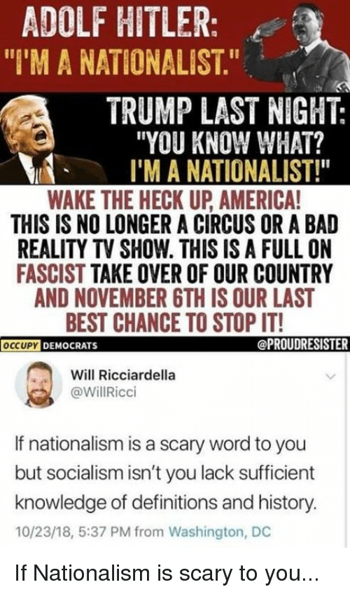 """Nationalism: ADOLF HITLER:  """"I'M A NATIONALIST.""""  TRUMP LAST NIGHT:  """"YOU KNOW WHAT?  I'M A NATIONALIST!""""  WAKE THE HECK UP AMERICA  THIS IS NO LONGER A CIRCUS OR A BAD  REALITY TV SHOW. THIS IS A FULL ON  FASCIST TAKE OVER OF OUR COUNTRY  AND NOVEMBER 6TH IS OUR LAST  BEST CHANCE TO STOP IT!  OCCUPYD  DEMOCRATS  @PROUDRESISTER  Will Ricciardella  @WillRicci  If nationalism is a scary word to you  but socialism isn't you lack sufficient  knowledge of definitions and history.  10/23/18, 5:37 PM from Washington, DC If Nationalism is scary to you..."""
