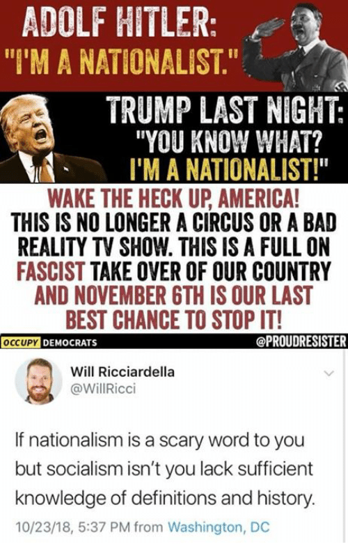 """Nationalism: ADOLF HITLER:  """"I'M A NATIONALIST.""""  TRUMP LAST NIGHT:  """"YOU KNOW WHAT?  I'M A NATIONALIST!""""  WAKE THE HECK UP AMERICA  THIS IS NO LONGER A CIRCUS OR A BAD  REALITY TV SHOW. THIS IS A FULL ON  FASCIST TAKE OVER OF OUR COUNTRY  AND NOVEMBER GTH IS OUR LAST  BEST CHANCE TO STOP IT!  OCCUPY DEMOCRATS  Will Ricciardella  @WillRicci  If nationalism is a scary word to you  but socialism isn't you lack sufficient  knowledge of definitions and history.  10/23/18, 5:37 PM from Washington, DC"""