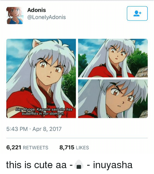 Cute, InuYasha, and Fandom: Adonis  LonelyAdonis  HeylMyoga, Kagome said she has  butterflies in her stomach  5:43 PM Apr 8, 2017  6.221  RETWEETS  8.715  LIKES this is cute aa -🍙 - inuyasha