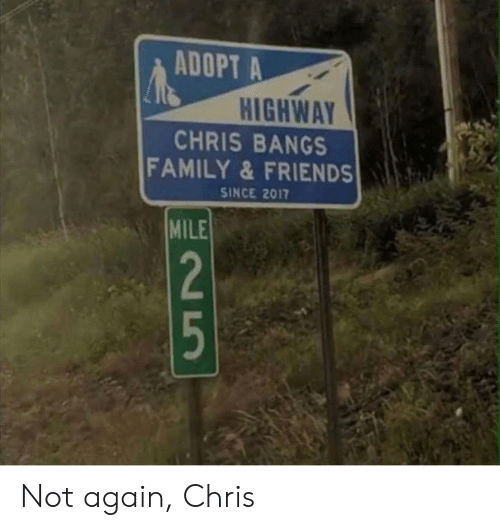 bangs: ADOPT A  HIGHWAY  CHRIS BANGS  FAMILY&FRIENDS  SINCE 2017  MILE  2  5 Not again, Chris