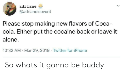 Being Alone, Coca-Cola, and Iphone: adriane  @adrianeisoverit  Please stop making new flavors of Coca-  cola. Either put the cocaine back or leave it  alone.  10:32 AM Mar 29, 2019 Twitter for iPhone So whats it gonna be buddy