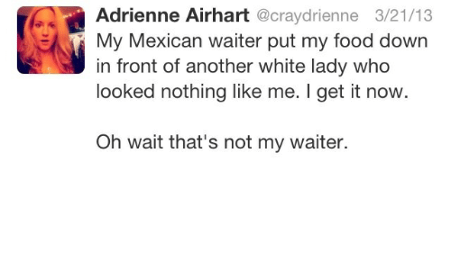 Food, White, and Mexican: Adrienne Airhart @craydrienne 3/21/13  My Mexican waiter put my food down  in front of another white lady who  looked nothing like me. I get it now  Oh wait that's not my waiter.