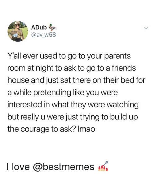 Build Up: ADub  @av w58  Yall ever used to go to your parents  room at night to ask to go to a friends  house and just sat there on their bed for  a while pretending like you were  interested in what they were watching  but really u were just trying to build up  the courage to ask? Imao I love @bestmemes 💅🏼