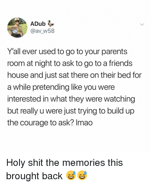 Build Up: ADub  @av W58  Y'all ever used to go to your parents  room at night to ask to go to a friends  house and just sat there on their bed for  a while pretending like you were  interested in what they were watching  but really u were just trying to build up  the courage to ask? Imao Holy shit the memories this brought back 😅😅