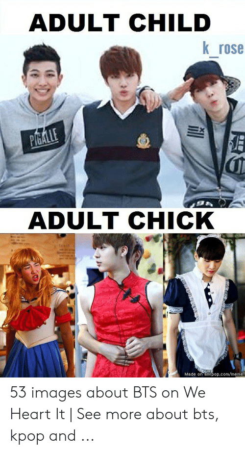 About Bts Kpop: ADULT CHILD  K rose  ADULT CHICK  Made on ailkpop.com/meme 53 images about BTS on We Heart It   See more about bts, kpop and ...