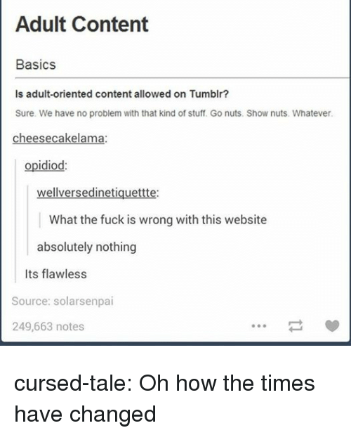 Basics: Adult Content  Basics  Is adult-oriented content allowed on Tumblr?  Sure. We have no problem with that kind of stuff. Go nuts. Show nuts. Whatever  cheesecakelama  opidiod:  wellversedinetiquettte:  What the fuck is wrong with this website  absolutely nothing  Its flawless  Source: solarsenpai  249,663 notes cursed-tale: Oh how the times have changed