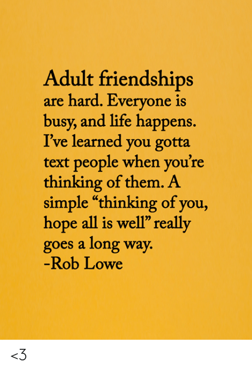 """Life, Memes, and Text: Adult friendships  are hard. Everyone is  busy, and life happens.  I've learned you gotta  text people when you're  thinking of them. A  simple """"thinking of you,  hope all is well"""" really  goes a long way.  -Rob Lowe <3"""