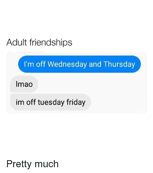 Dank, Friday, and Wednesday: Adult friendships  I'm off Wednesday and Thursday  Imao  im off tuesday friday Pretty much