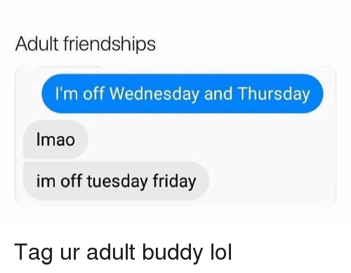 Friday, Funny, and Lol: Adult friendships  I'm off Wednesday and Thursday  Imao  im off tuesday friday Tag ur adult buddy lol