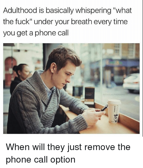 "Undere: Adulthood is basically whispering ""what  the fuck"" under your breath every time  you get a phone call When will they just remove the phone call option"