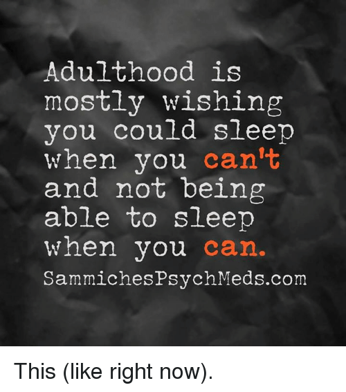 sammich: Adulthood is  mostly wishing  you could sleep  when you  can't  and not being  able to sleep  when you  can  Sammiches PsychMeds.com This (like right now).