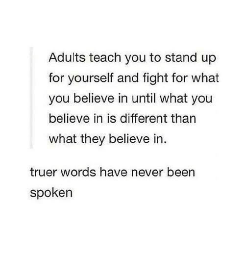 Truer Words: Adults teach you to stand up  for yourself and fight for what  you believe in until what you  believe in is different than  what they believe in  truer words have never been  spoken