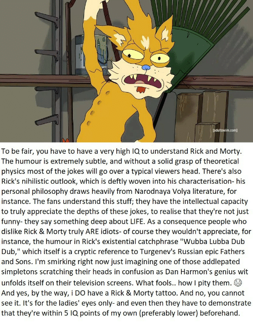 """Cryptic: [adultswim.com]  To be fair, you have to have a very high lQ to understand Rick and Morty  The humour is extremely subtle, and without a solid grasp of theoretical  physics most of the jokes will go over a typical viewers head. There's also  Rick's nihilistic outlook, which is deftly woven into his characterisation- his  personal philosophy draws heavily from Narodnaya Volya literature, for  instance. The fans understand this stuff; they have the intellectual capacity  to truly appreciate the depths of these jokes, to realise that they're not just  funny- they say something deep about LIFE. As a consequence people who  dislike Rick & Morty truly ARE idiots- of course they wouldn't appreciate, for  instance, the humour in Rick's existential catchphrase """"Wubba Lubba Dub  Dub,"""" which itself is a cryptic reference to Turgenev's Russian epic Fathers  and Sons. I'm smirking right now just imagining one of those addlepated  simpletons scratching their heads in confusion as Dan Harmon's genius wit  unfolds itself on their television screens. What fools.. how I pity them.  And yes, by the way, i DO have a Rick & Morty tattoo. And no, you cannot  see it. It's for the ladies' eyes only- and even then they have to demonstrate  that they're within 5 IQ points of my own (preferably lower) beforehand."""