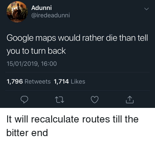 Google Maps: Adunni  iredeadunni  Google maps would rather die than tell  you to turn back  15/01/2019, 16:00  1,796 Retweets 1,714 Likes It will recalculate routes till the bitter end