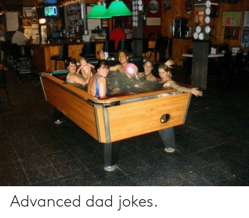 Dad: Advanced dad jokes.