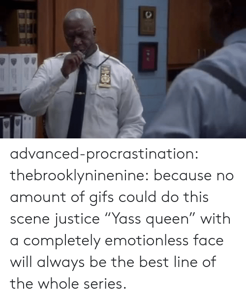 "Advanced: advanced-procrastination: thebrooklyninenine: because no amount of gifs could do this scene justice  ""Yass queen"" with a completely emotionless face will always be the best line of the whole series."