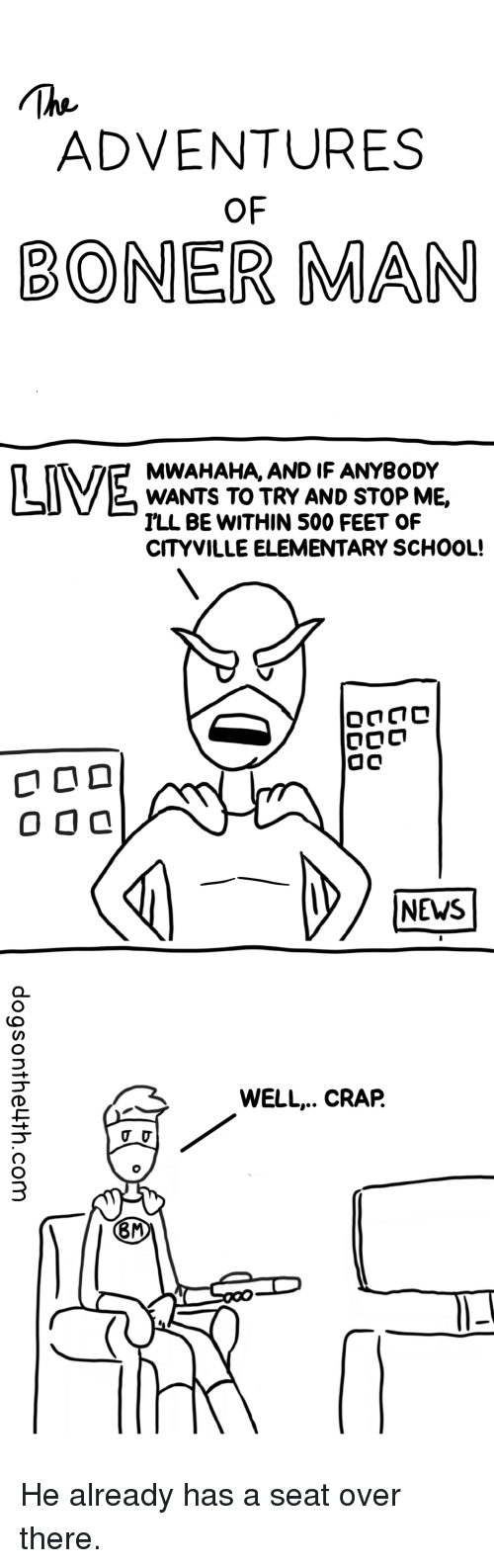 Boner, News, and School: ADVENTURES  OF  BONER MAN  MWAHAHA, AND IF ANYBODY  WANTS TO TRY AND STOP ME,  ILL BE WITHIN 500 FEET OF  CITYVILLE ELEMENTARY SCHOOL!  NEWS  WELL.. CRAP.  8M He already has a seat over there.