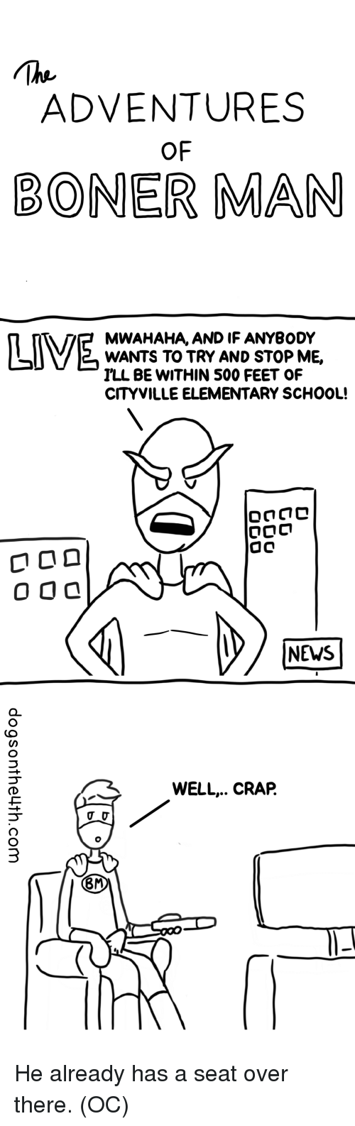 Boner, News, and School: ADVENTURES  OF  BONER MAN  MWAHAHA, AND IF ANYBODY  WANTS TO TRY AND STOP ME,  ILL BE WITHIN 500 FEET OF  CITYVILLE ELEMENTARY SCHOOL!  NEWS  WELL.. CRAP.  8M He already has a seat over there. (OC)
