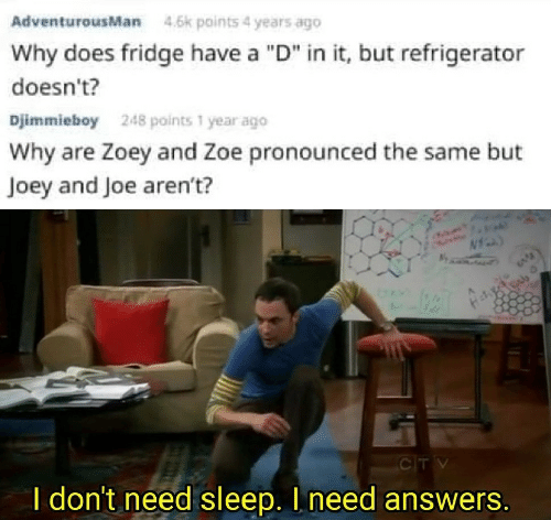 "fridge: AdventurousMan  4.6k points 4 years ago  Why does fridge have a ""D"" in it, but refrigerator  doesn't?  Djimmieboy  248 points 1 year ago  Why are Zoey and Zoe pronounced the same but  Joey and Joe aren't?  CTV  I don't need sleep. I need answers."
