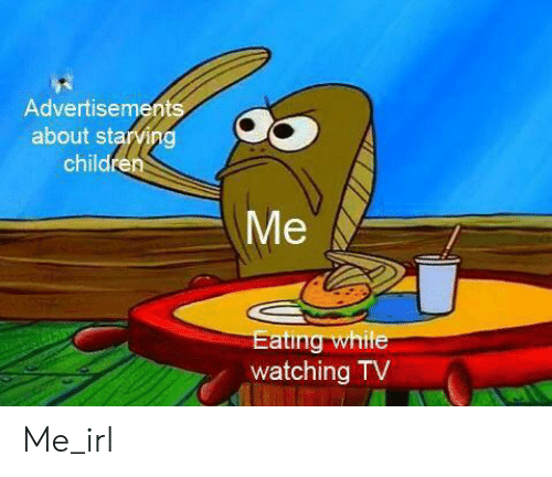 starving: Advertisements  about starving  children  Me  Eating while  watching TV Me_irl