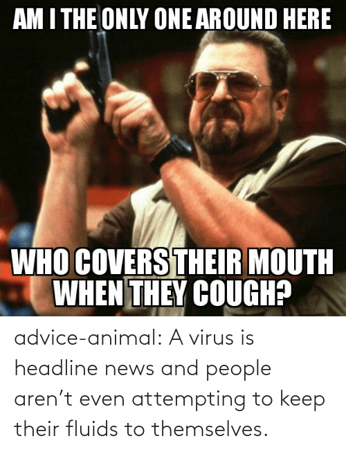 virus: advice-animal:  A virus is headline news and people aren't even attempting to keep their fluids to themselves.
