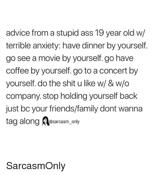 Advice, Ass, and Family: advice from a stupid ass 19 year old w/  terrible anxiety: have dinner by yourself.  go see a movie by yourself. go have  coffee by yourself. go to a concert by  yourself. do the shit u like w/ & w/o  company. stop holding yourself back  just bc your friends/family dont wanna  tag along esacasm.ony SarcasmOnly