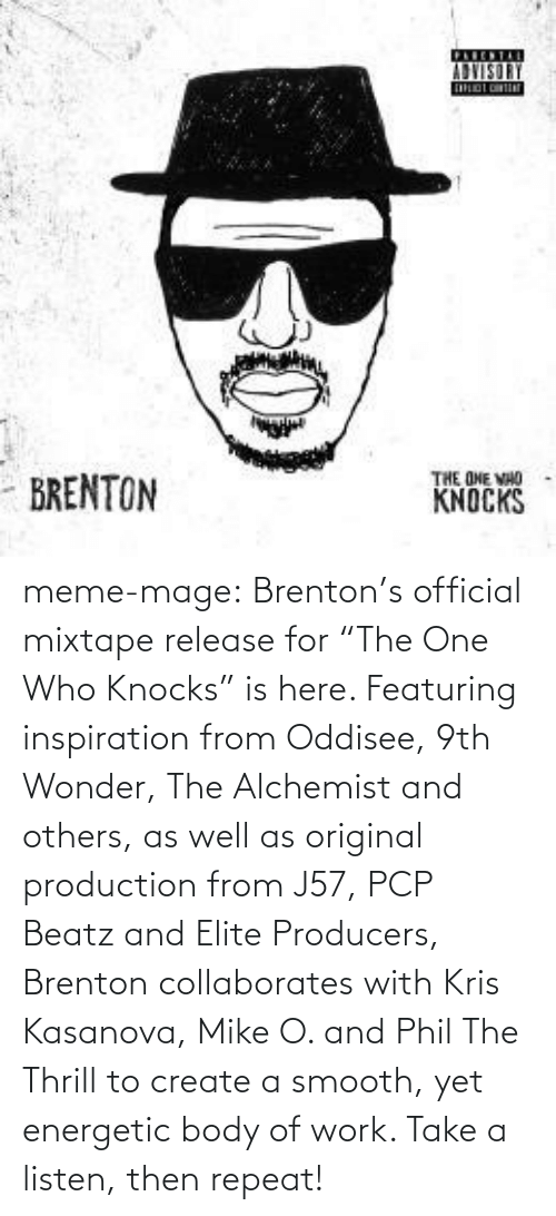 """Brenton: ADVISORY  THE ONE VHO  KNOCKS  - BRENTON meme-mage:  Brenton's official mixtape release for """"The One Who Knocks"""" is here.  Featuring inspiration from Oddisee, 9th Wonder, The Alchemist and  others, as well as original production from J57, PCP Beatz and Elite  Producers, Brenton collaborates with Kris Kasanova, Mike O. and Phil The  Thrill to create a smooth, yet energetic body of work. Take a listen,  then repeat!"""