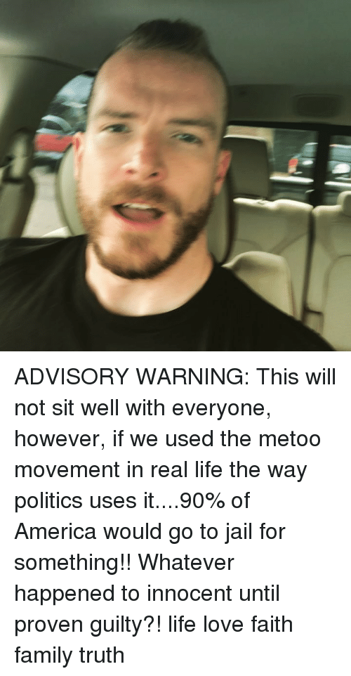 America, Family, and Jail: ADVISORY WARNING: This will not sit well with everyone, however, if we used the metoo movement in real life the way politics uses it....90% of America would go to jail for something!! Whatever happened to innocent until proven guilty?! life love faith family truth