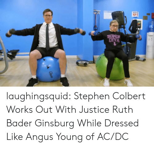 Stephen, Tumblr, and Blog: AED  DIVA laughingsquid:  Stephen Colbert Works Out With Justice Ruth Bader Ginsburg While Dressed Like Angus Young of AC/DC