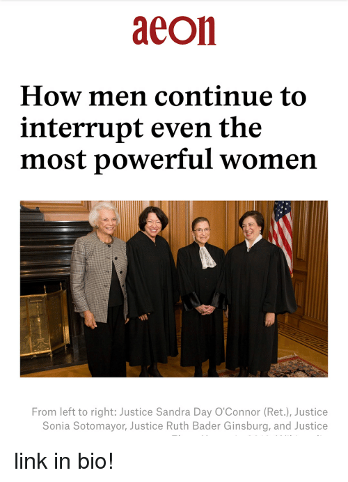 bader: aeon  How men continue to  interrupt even the  most powerful women  From left to right: Justice Sandra Day O'Connor (Ret.), Justice  Sonia Sotomayor, Justice Ruth Bader Ginsburg, and Justice link in bio!