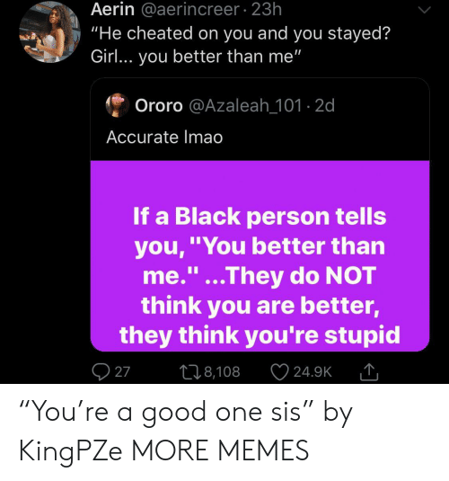 "Dank, Memes, and Target: Aerin @aerincreer 23h  ""He cheated on you and you stayed?  Girl... you better than me""  Ororo @Azaleah_101-2d  Accurate Imao  If a Black person tells  you,""You better than  me.""...They do NOT  think you are better,  they think you're stupid  1I  27  L18,108  24.9K ""You're a good one sis"" by KingPZe MORE MEMES"