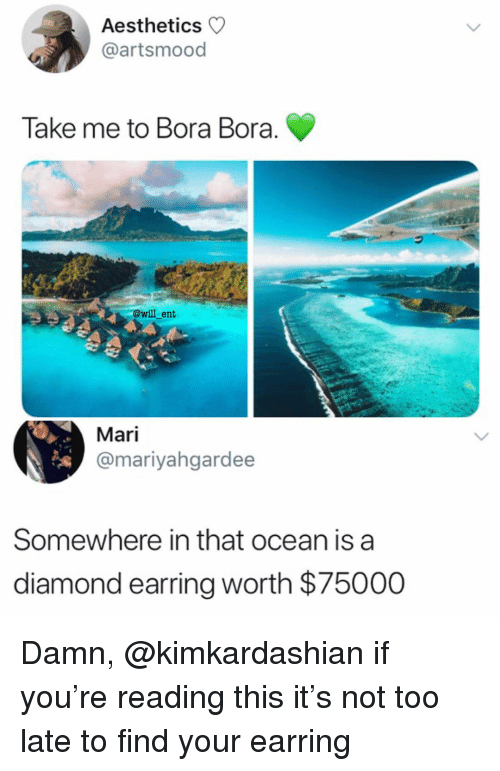 earring: Aesthetics  @artsmood  Take me to Bora Bora  @will ent  Mari  @mariyahgardee  Somewhere in that ocean is a  diamond earring worth $75000 Damn, @kimkardashian if you're reading this it's not too late to find your earring