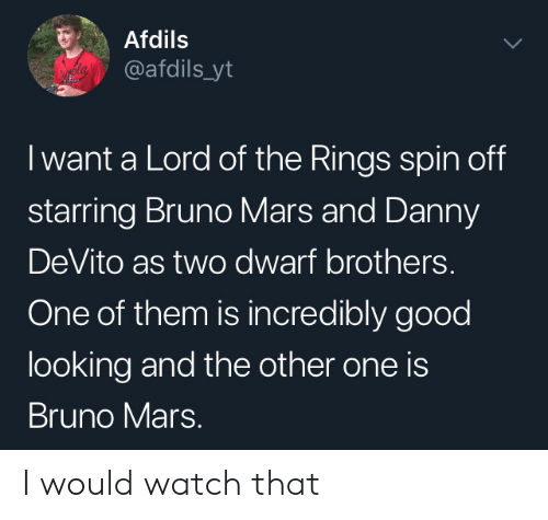 rings: Afdils  @afdils_yt  I want a Lord of the Rings spin off  starring Bruno Mars and Danny  DeVito as two dwarf brothers.  One of them is incredibly good  looking and the other one is  Bruno Mars. I would watch that