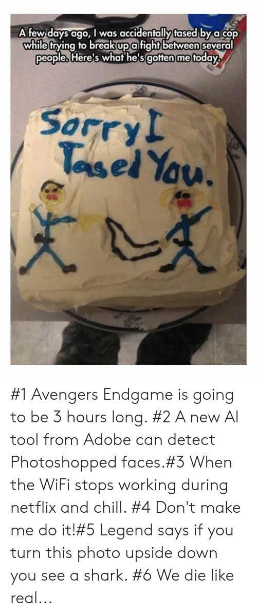 Netflix and chill: Afew days ago, I was accidentally tased by acop  while trying to breakupafightbetween several  people, Here's whaf he'sgotten me foday  Sorry!  Tasel Yau. #1 Avengers Endgame is going to be 3 hours long. #2 A new Al tool from Adobe can detect Photoshopped faces.#3 When the WiFi stops working during netflix and chill. #4 Don't make me do it!#5 Legend says if you turn this photo upside down you see a shark. #6 We die like real...