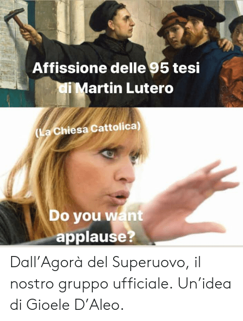 Martin, Italian (Language), and Applause: Affissione delle 95 tesi  i Martin Lutero  (La Chiesa Cattolica)  Do you want  applause  7 Dall'Agorà del Superuovo, il nostro gruppo ufficiale. Un'idea di Gioele D'Aleo.