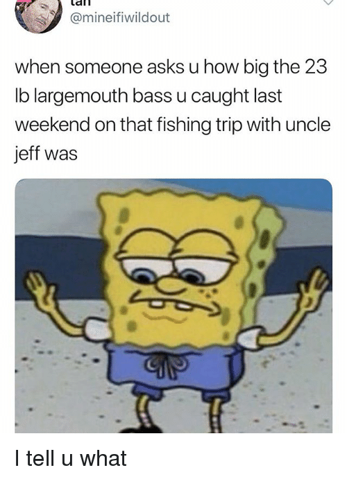 U What: afl  Omineifiwildout  when someone asks u how big the 23  lb largemouth bass u caught last  weekend on that fishing trip with uncle  jeff was I tell u what