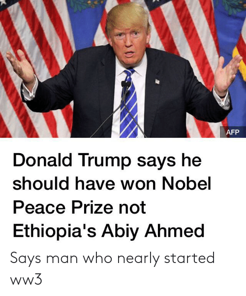 Donald Trump: AFP  Donald Trump says he  should have won Nobel  Peace Prize not  Ethiopia's Abiy Ahmed Says man who nearly started ww3