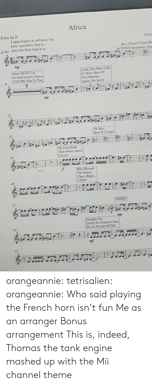 Africa, Bad, and Blessed: Africa  Horn in F  I appologize in advance for  how repetitive this is  Doro  Arr. I Don't Think W  In TOTO Anymore, Ka  90 Also for how bad it is  mp  Anne MUST Do  An Interpretive Dance  Until She Has To Play  Leslie, You Have Like  67 More Bars Of  This Rhythm  Again, I'm Sorry  mp  Oh Boy  Here It Comes!  Oh Fuck Yeah!  That Sweet, Sweet  Chorus  Who Blessed  The Rains?  That's Right  I DID!  SHHH!  mp  Straight Up  Listen To Connor's Par  I'm So Proud OfThis  65  73 orangeannie:  tetrisalien:  orangeannie:  Who said playing the French horn isn't fun  Me as an arranger   Bonus arrangement This is, indeed, Thomas the tank engine mashed up with the Mii channel theme