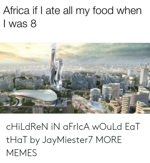 Africa, Children, and Dank: Africa if I ate all my food when  was 8 cHiLdReN iN aFrIcA wOuLd EaT tHaT by JayMiester7 MORE MEMES