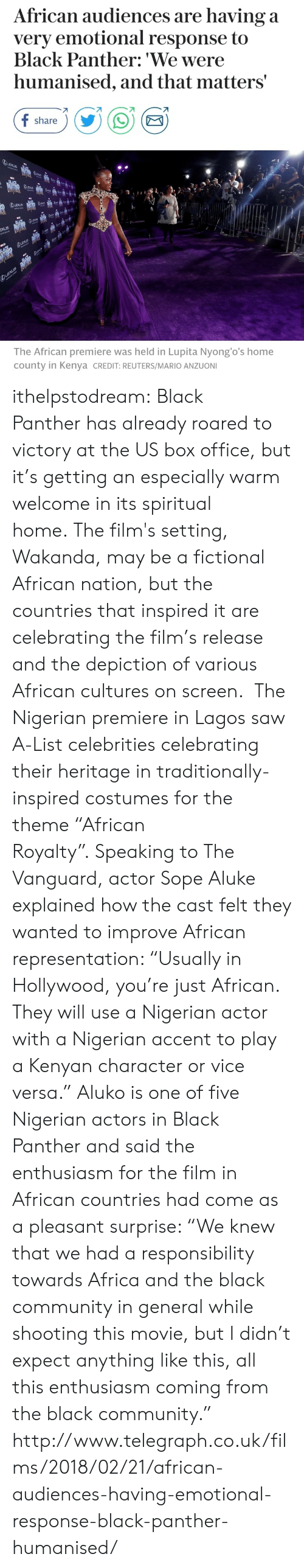 """sope: African audiences are having a  very emotional response to  Black Panther: 'We were  humanised, and that matters'  share  The African premiere was held in Lupita Nyong'o's home  county in Kenya CREDIT: REUTERS/MARIO ANZUONI ithelpstodream:  Black Pantherhas already roared to victory at the US box office, but it's getting an especially warm welcome in its spiritual home.Thefilm'ssetting, Wakanda, may be a fictional African nation, but the countries that inspired it are celebrating the film's release and the depiction of various African cultures on screen.  The Nigerian premiere in Lagos saw A-List celebrities celebrating their heritagein traditionally-inspired costumes for the theme """"African Royalty"""".Speaking toThe Vanguard, actor Sope Aluke explained how the cast felt they wanted to improve African representation: """"Usually in Hollywood, you're just African. They will use a Nigerian actor with a Nigerian accent to play a Kenyan character or vice versa.""""  Aluko is one of five Nigerian actors in Black Panther and said the enthusiasm for the film in African countries had come as a pleasant surprise: """"We knew that we had a responsibility towards Africa and the black community in general while shooting this movie, but I didn't expect anything like this, all this enthusiasm coming from the black community.""""  http://www.telegraph.co.uk/films/2018/02/21/african-audiences-having-emotional-response-black-panther-humanised/"""
