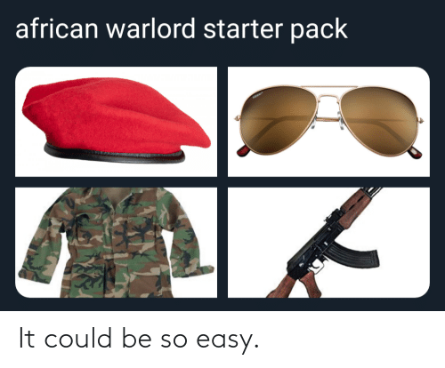 Be So: african warlord starter pack It could be so easy.