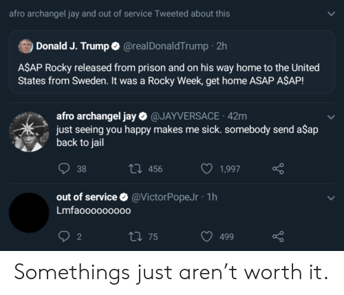 A$AP Rocky, Jail, and Jay: afro archangel jay and out of service Tweeted about this  Donald J. Trump @realDonaldTrump 2h  A$AP Rocky released from prison and on his way home to the United  States from Sweden. It was a Rocky Week, get home ASAP A$AP!  afro archangel jay@JAYVERSACE 42m  just seeing you happy makes me sick. somebody send a$ap  back to jail  t 456  38  1,997  out of service  @VictorPopeJr 1h  Lmfaoo0000000  2  t 75  499 Somethings just aren't worth it.