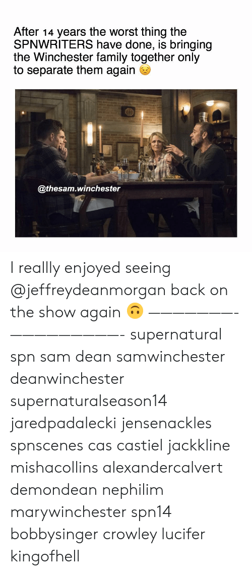 Lucifer: After 14 years the worst thing the  SPNWRITERS have done, is bringing  the Winchester family together only  to separate them again  @thesam.winchester I reallly enjoyed seeing @jeffreydeanmorgan back on the show again 🙃 ———————- —————————- supernatural spn sam dean samwinchester deanwinchester supernaturalseason14 jaredpadalecki jensenackles spnscenes cas castiel jackkline mishacollins alexandercalvert demondean nephilim marywinchester spn14 bobbysinger crowley lucifer kingofhell