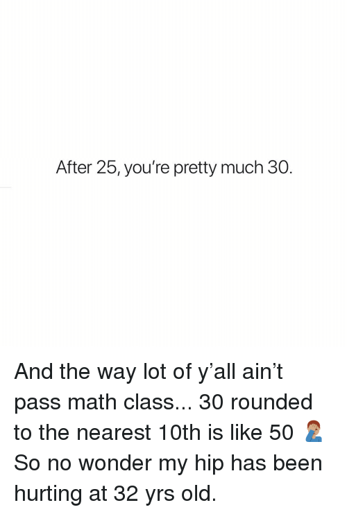Memes, Math, and Old: After 25, you're pretty much 30. And the way lot of y'all ain't pass math class... 30 rounded to the nearest 10th is like 50 🤦🏽‍♂️ So no wonder my hip has been hurting at 32 yrs old.