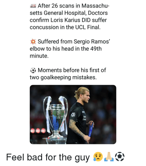 Bad, Concussion, and Head: After 26 scans in Massachu-  setts General Hospital, Doctors  confirm Loris Karius DID suffer  concussion in the UCL Final.  Suffered from Sergio Ramos,  elbow to his head in the 49th  minute.  Moments before his first of  two goalkeeping mistakes. Feel bad for the guy 😥🙏🏼⚽️